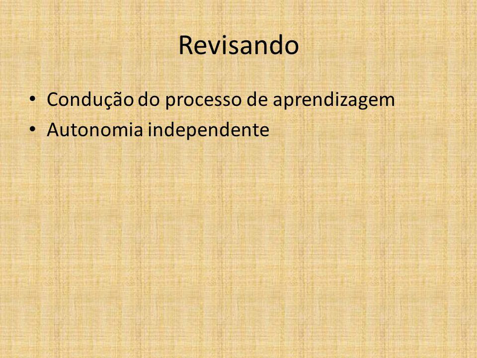 Revisando Condução do processo de aprendizagem Autonomia independente