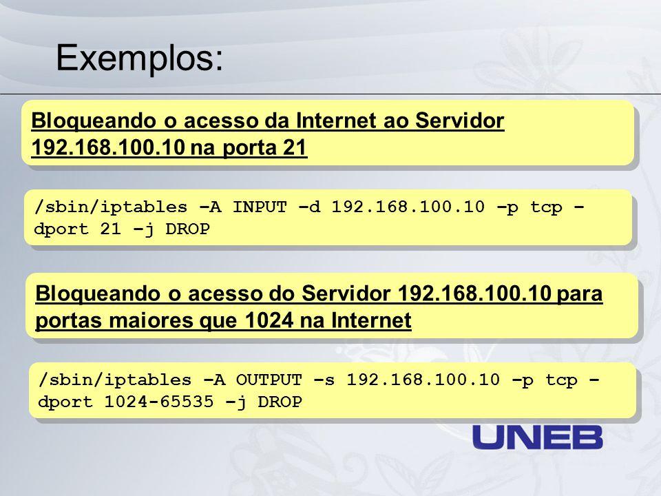 Exemplos: Bloqueando o acesso da Internet ao Servidor 192.168.100.10 na porta 21. /sbin/iptables –A INPUT –d 192.168.100.10 –p tcp –dport 21 –j DROP.