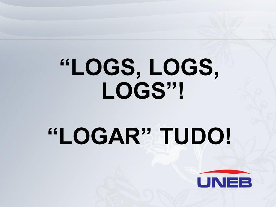 LOGS, LOGS, LOGS ! LOGAR TUDO!