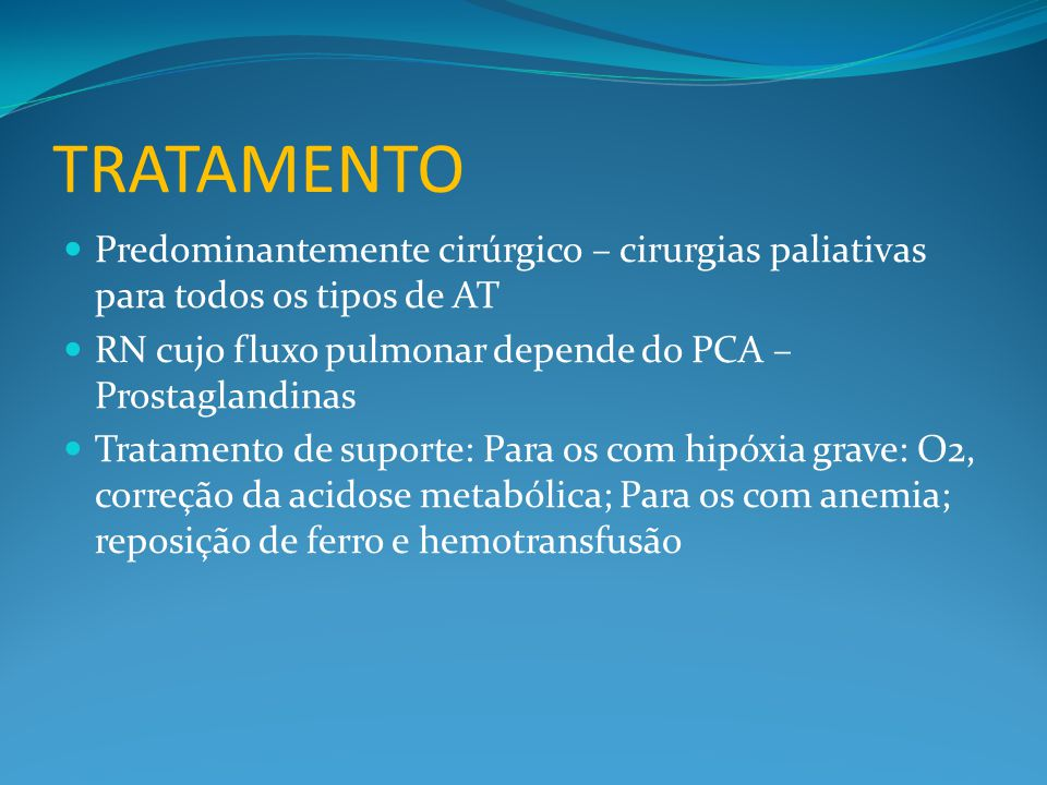 TRATAMENTO Predominantemente cirúrgico – cirurgias paliativas para todos os tipos de AT. RN cujo fluxo pulmonar depende do PCA – Prostaglandinas.