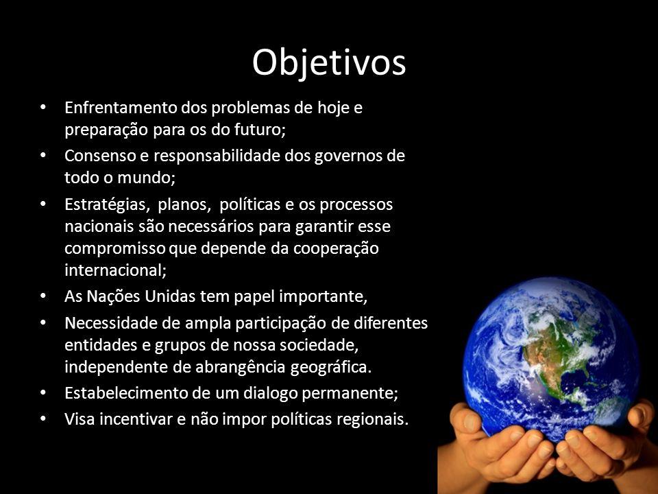 Objetivos Enfrentamento dos problemas de hoje e preparação para os do futuro; Consenso e responsabilidade dos governos de todo o mundo;