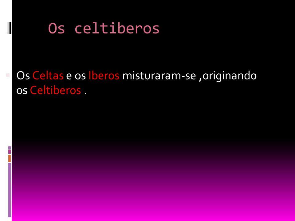 Os celtiberos Os Celtas e os Iberos misturaram-se ,originando os Celtiberos .