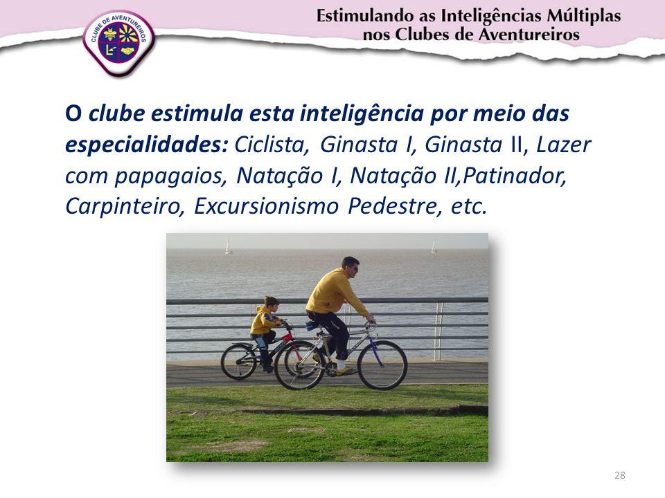 O clube estimula esta inteligência por meio das especialidades: Ciclista, Ginasta I, Ginasta II, Lazer com papagaios, Natação I, Natação II,Patinador, Carpinteiro, Excursionismo Pedestre, etc.
