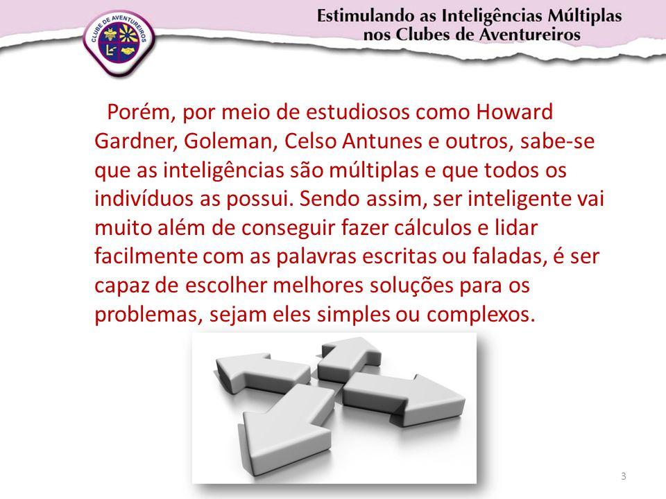 Porém, por meio de estudiosos como Howard Gardner, Goleman, Celso Antunes e outros, sabe-se que as inteligências são múltiplas e que todos os indivíduos as possui.