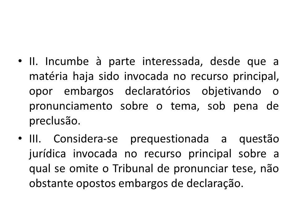 II. Incumbe à parte interessada, desde que a matéria haja sido invocada no recurso principal, opor embargos declaratórios objetivando o pronunciamento sobre o tema, sob pena de preclusão.
