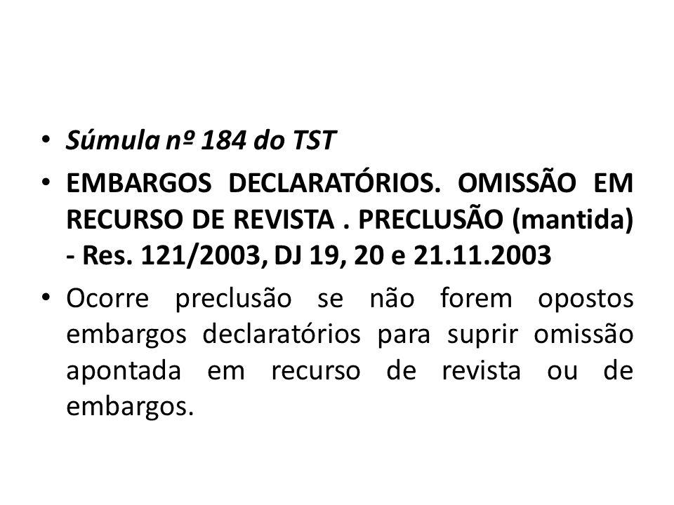 Súmula nº 184 do TST EMBARGOS DECLARATÓRIOS. OMISSÃO EM RECURSO DE REVISTA . PRECLUSÃO (mantida) - Res. 121/2003, DJ 19, 20 e 21.11.2003.