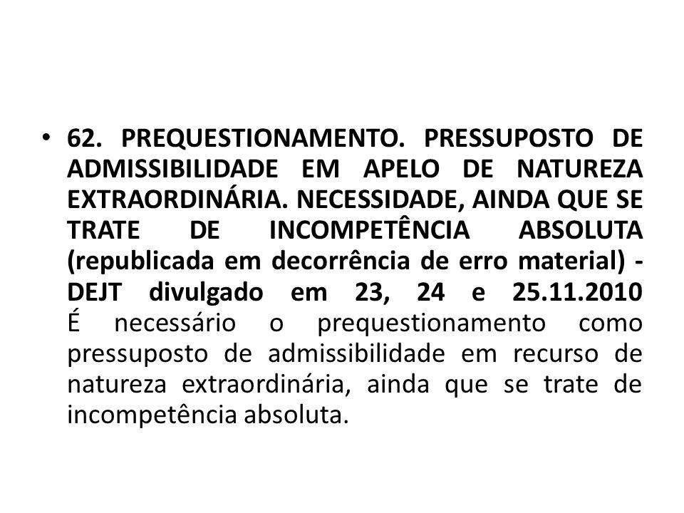 62. PREQUESTIONAMENTO. PRESSUPOSTO DE ADMISSIBILIDADE EM APELO DE NATUREZA EXTRAORDINÁRIA.