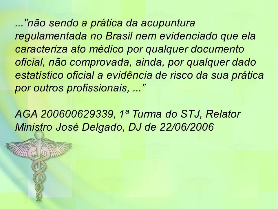 ... não sendo a prática da acupuntura regulamentada no Brasil nem evidenciado que ela caracteriza ato médico por qualquer documento oficial, não comprovada, ainda, por qualquer dado estatístico oficial a evidência de risco da sua prática por outros profissionais, ...