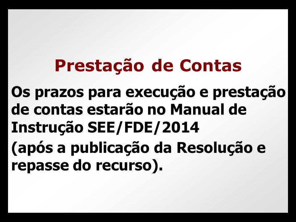 Prestação de Contas Os prazos para execução e prestação de contas estarão no Manual de Instrução SEE/FDE/2014.