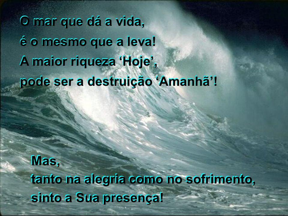 O mar que dá a vida, é o mesmo que a leva! A maior riqueza 'Hoje', pode ser a destruição 'Amanhã'!