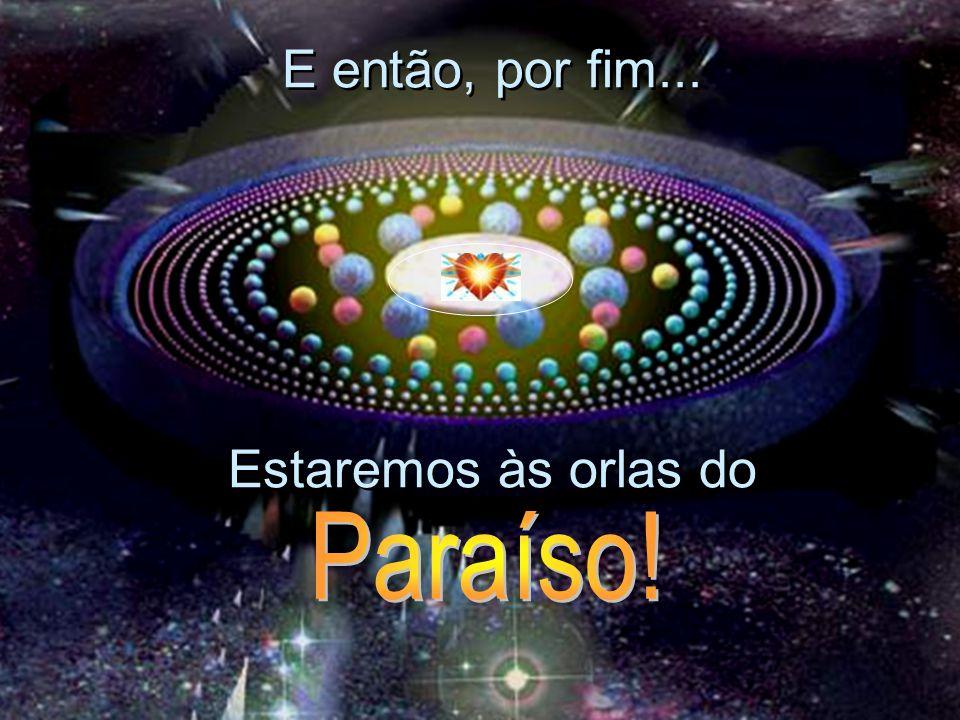 E então, por fim... Estaremos às orlas do Paraíso!