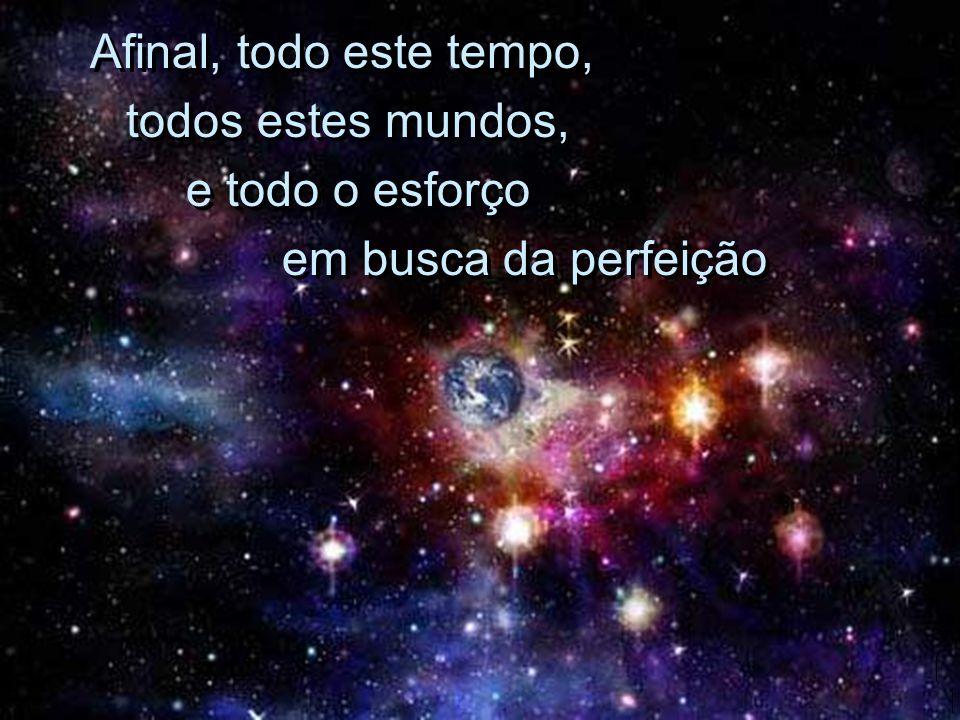Afinal, todo este tempo, todos estes mundos, e todo o esforço em busca da perfeição