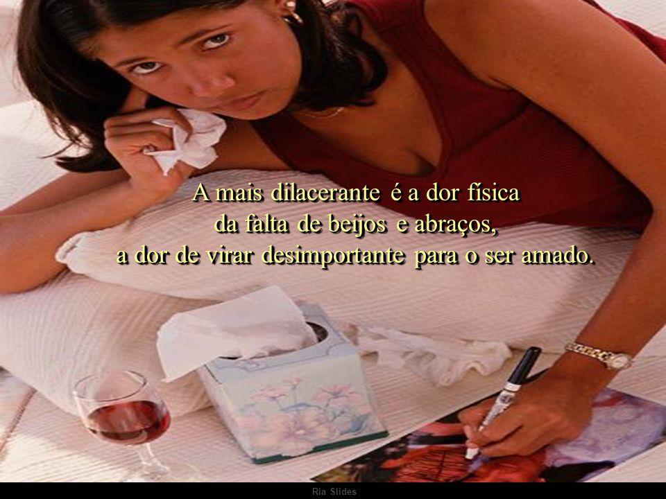 A mais dilacerante é a dor física da falta de beijos e abraços, a dor de virar desimportante para o ser amado.