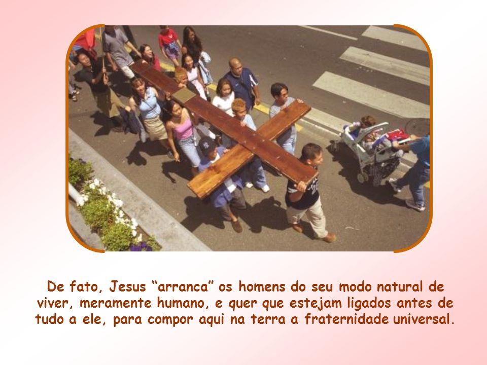 De fato, Jesus arranca os homens do seu modo natural de viver, meramente humano, e quer que estejam ligados antes de tudo a ele, para compor aqui na terra a fraternidade universal.