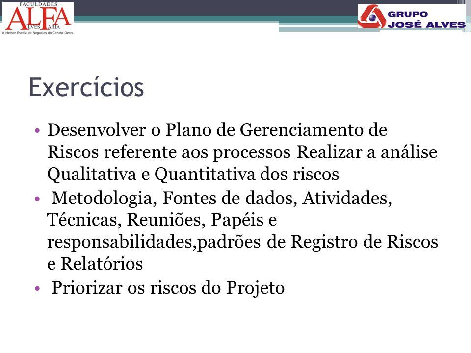 Exercícios Desenvolver o Plano de Gerenciamento de Riscos referente aos processos Realizar a análise Qualitativa e Quantitativa dos riscos.
