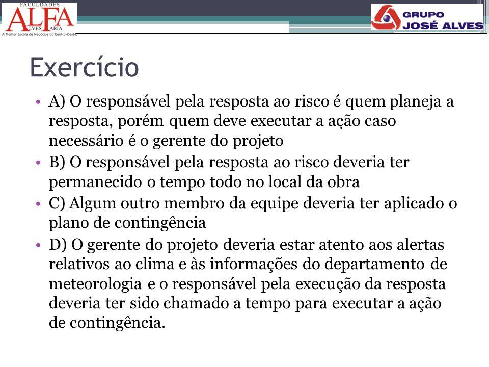 Exercício A) O responsável pela resposta ao risco é quem planeja a resposta, porém quem deve executar a ação caso necessário é o gerente do projeto.