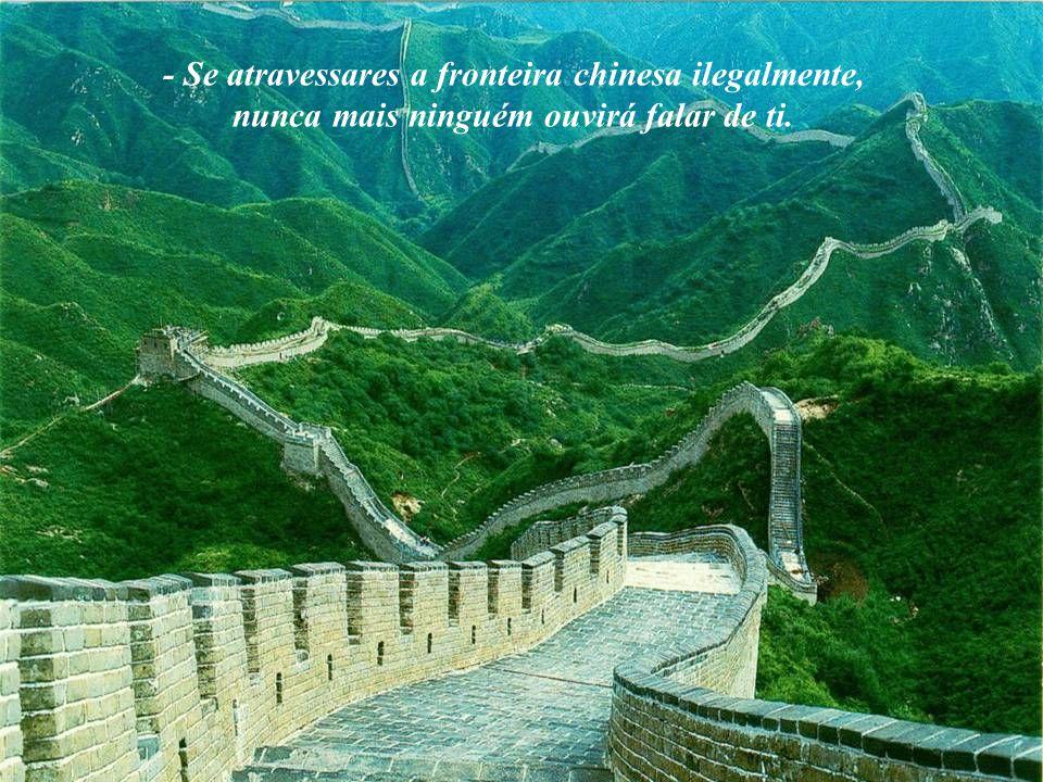- Se atravessares a fronteira chinesa ilegalmente, nunca mais ninguém ouvirá falar de ti.
