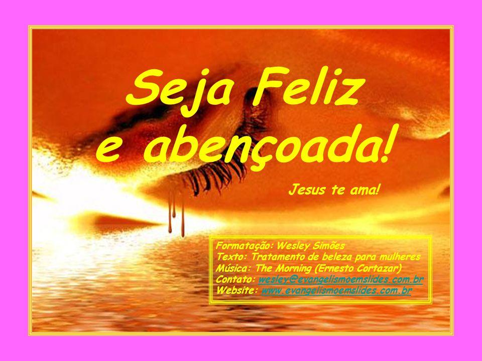Seja Feliz e abençoada! Jesus te ama! Formatação: Wesley Simões