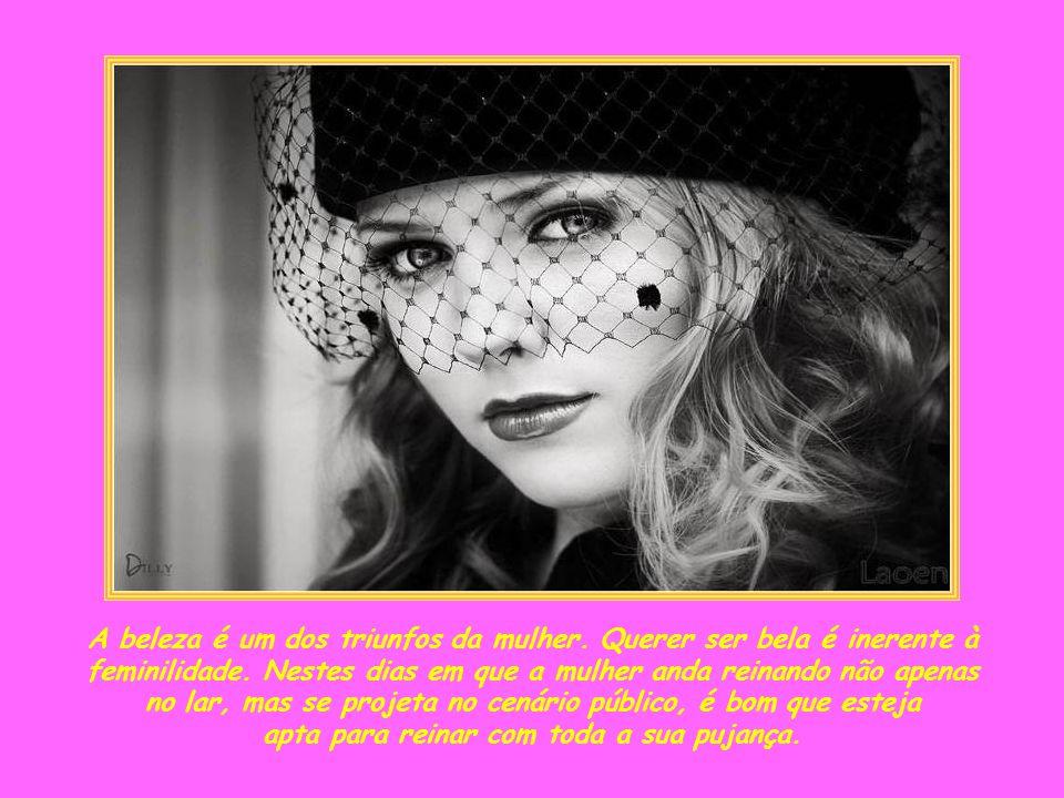 A beleza é um dos triunfos da mulher. Querer ser bela é inerente à