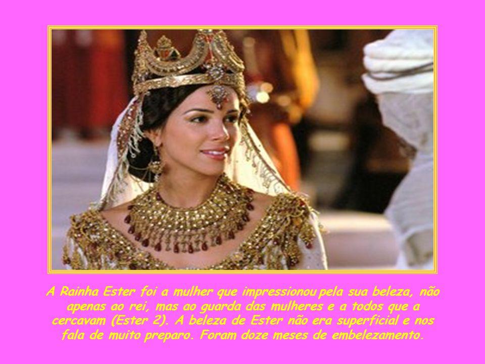 A Rainha Ester foi a mulher que impressionou pela sua beleza, não apenas ao rei, mas ao guarda das mulheres e a todos que a cercavam (Ester 2).