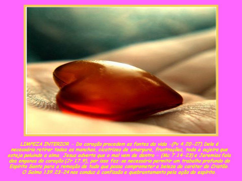 LIMPEZA INTERIOR - Do coração procedem as fontes da vida -(Pv 4.20-27).Dele é