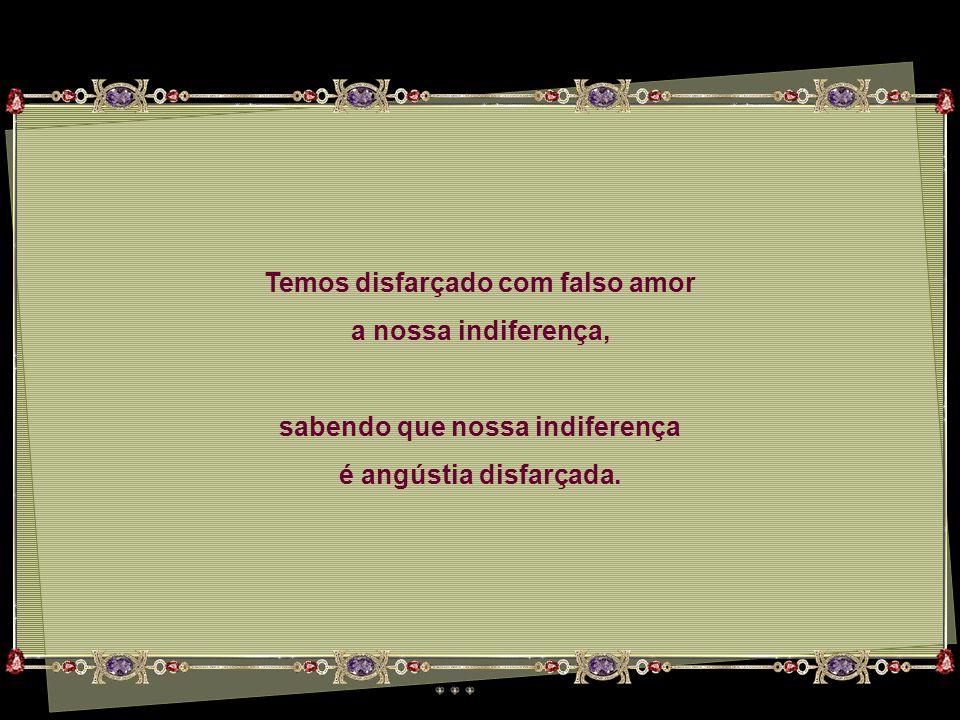 Temos disfarçado com falso amor sabendo que nossa indiferença