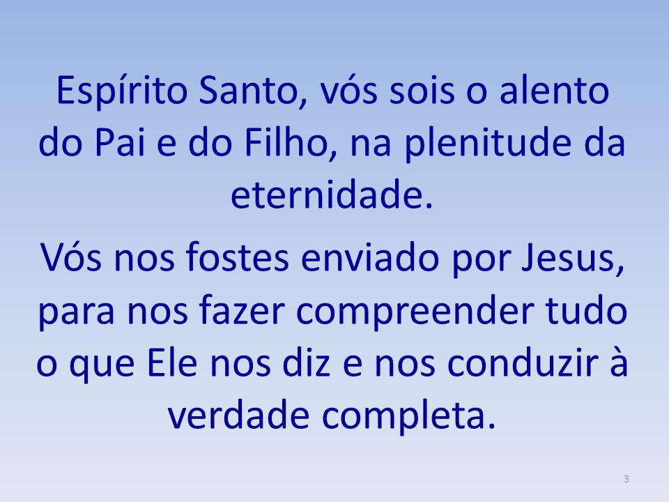 Espírito Santo, vós sois o alento do Pai e do Filho, na plenitude da eternidade.