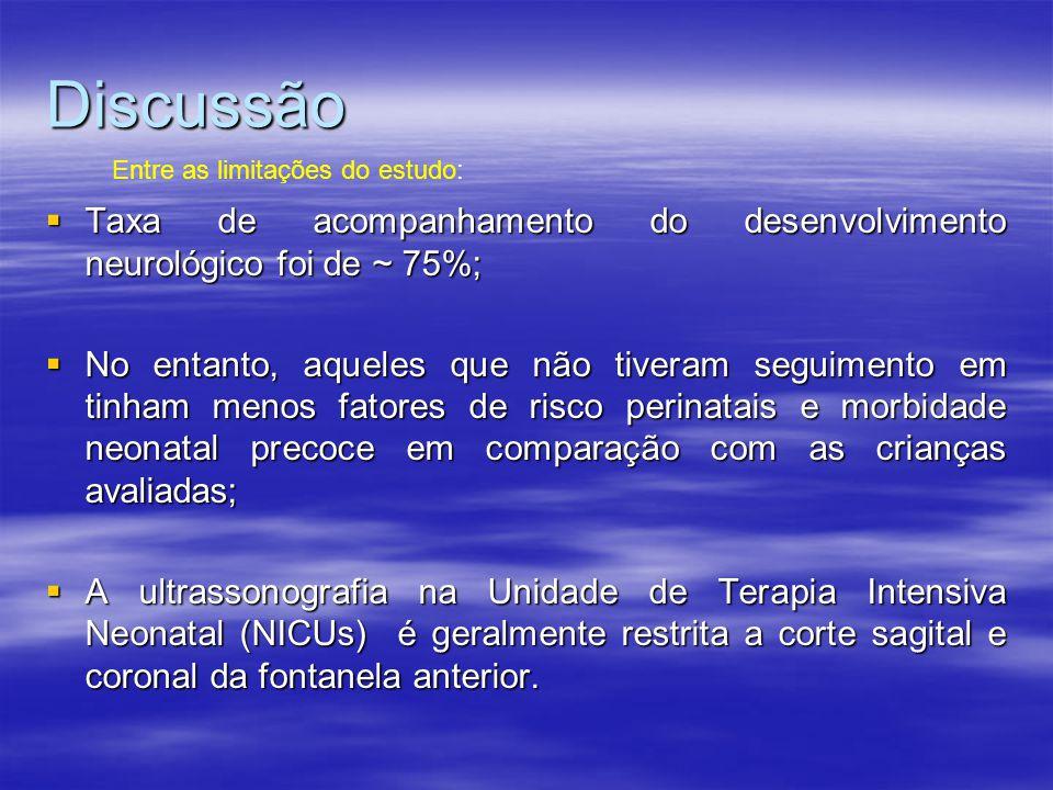 Discussão Entre as limitações do estudo: Taxa de acompanhamento do desenvolvimento neurológico foi de ~ 75%;