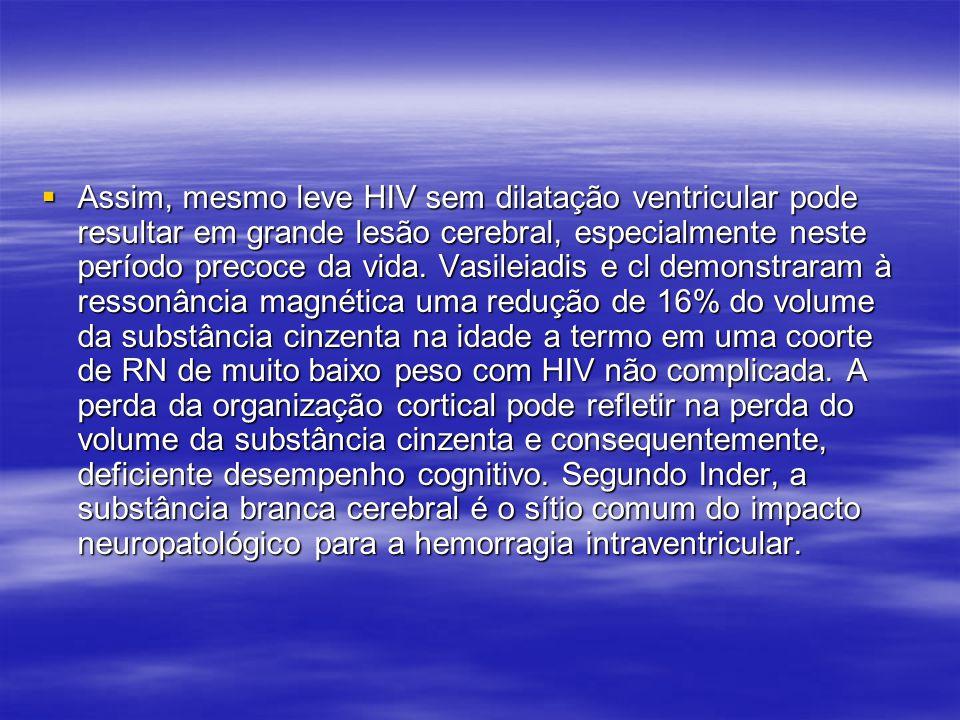 Assim, mesmo leve HIV sem dilatação ventricular pode resultar em grande lesão cerebral, especialmente neste período precoce da vida.