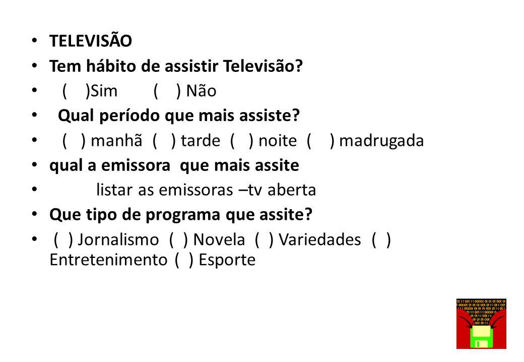 TELEVISÃO Tem hábito de assistir Televisão ( )Sim ( ) Não. Qual período que mais assiste