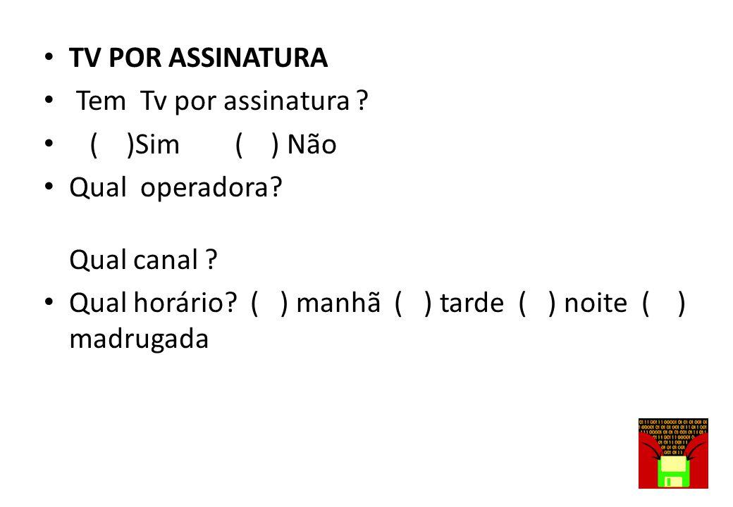 TV POR ASSINATURA Tem Tv por assinatura ( )Sim ( ) Não. Qual operadora Qual canal