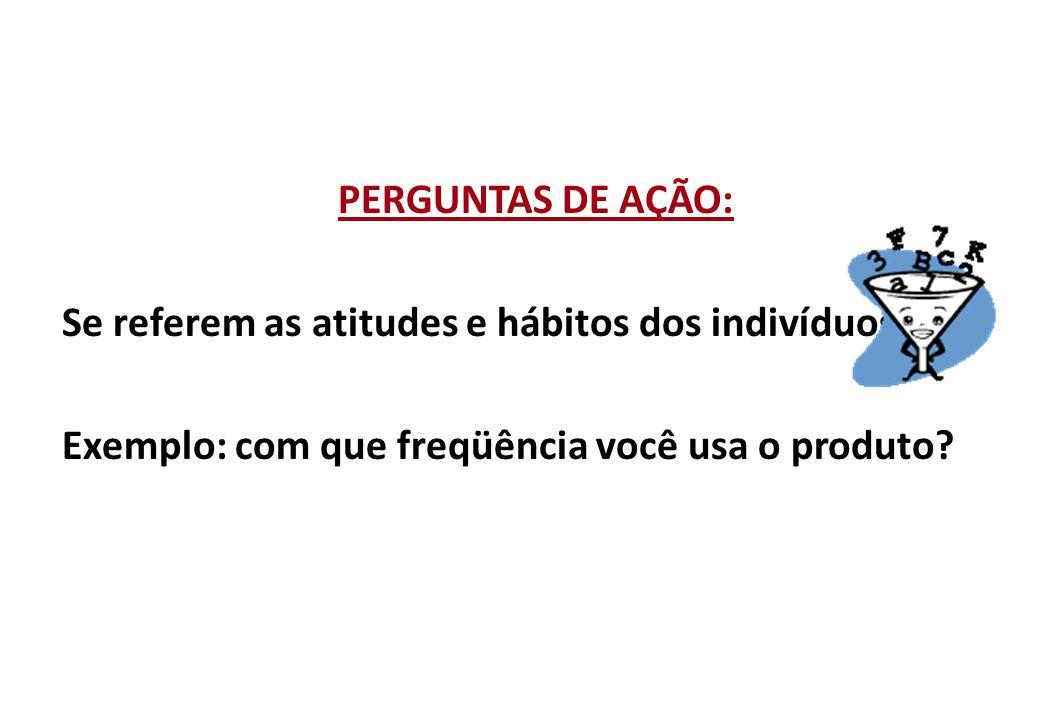 PERGUNTAS DE AÇÃO: Se referem as atitudes e hábitos dos indivíduos .