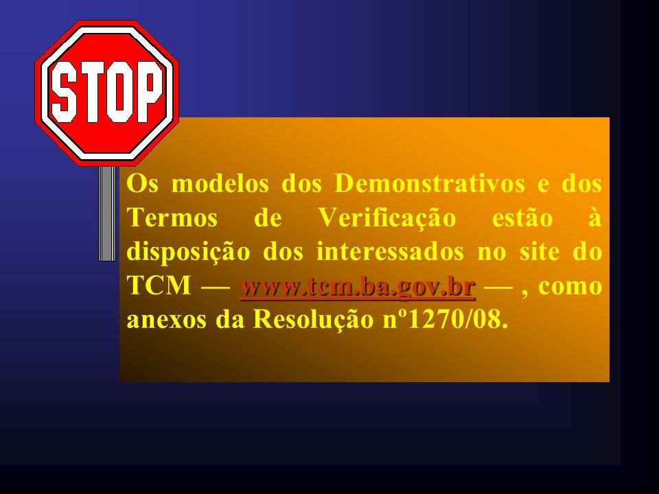 Os modelos dos Demonstrativos e dos Termos de Verificação estão à disposição dos interessados no site do TCM — www.tcm.ba.gov.br — , como anexos da Resolução nº1270/08.