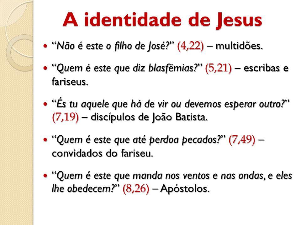 A identidade de Jesus Não é este o filho de José (4,22) – multidões. Quem é este que diz blasfêmias (5,21) – escribas e fariseus.