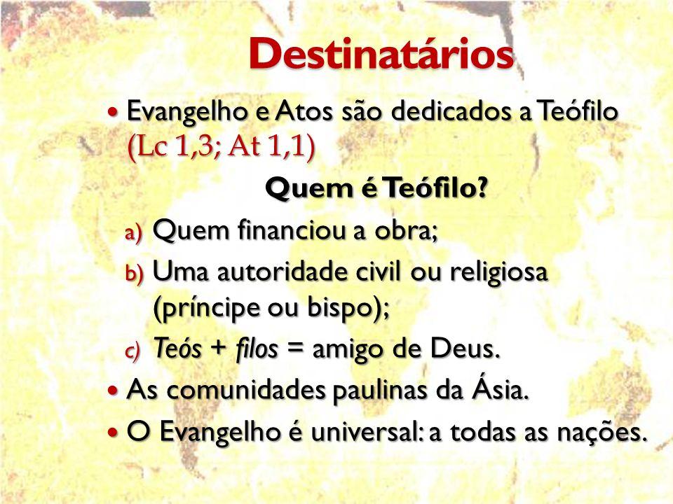 Destinatários Evangelho e Atos são dedicados a Teófilo (Lc 1,3; At 1,1) Quem é Teófilo Quem financiou a obra;