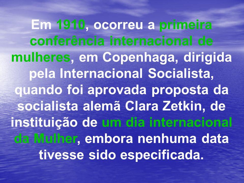 Em 1910, ocorreu a primeira conferência internacional de mulheres, em Copenhaga, dirigida pela Internacional Socialista, quando foi aprovada proposta da socialista alemã Clara Zetkin, de instituição de um dia internacional da Mulher, embora nenhuma data tivesse sido especificada.