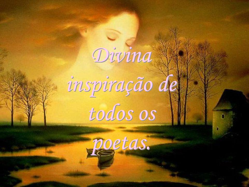 Divina inspiração de todos os poetas.
