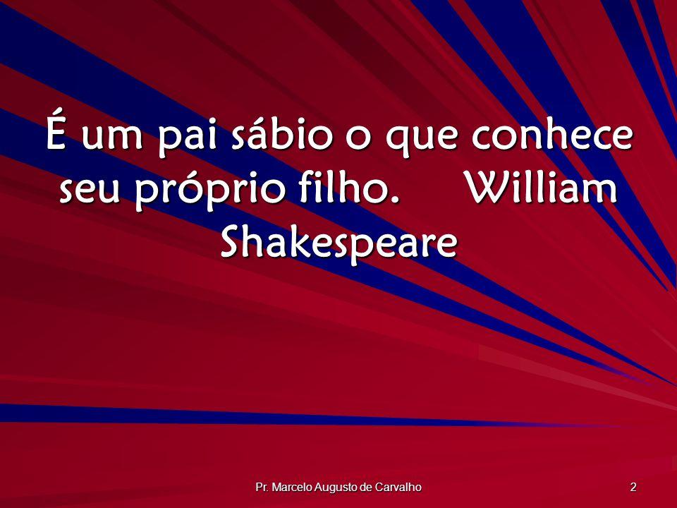 É um pai sábio o que conhece seu próprio filho. William Shakespeare