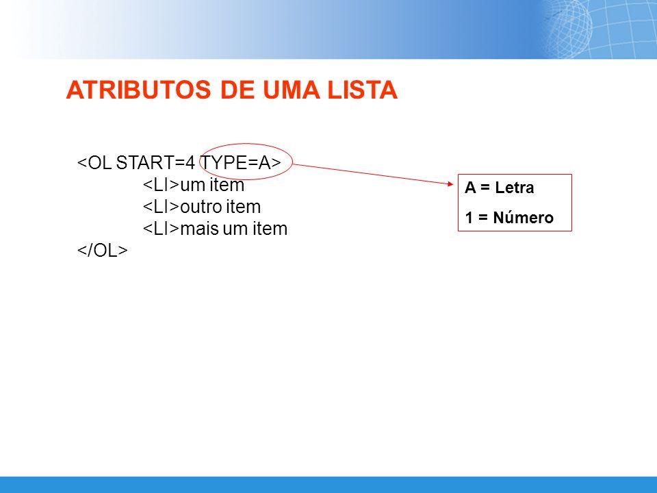 ATRIBUTOS DE UMA LISTA <OL START=4 TYPE=A> <LI>um item