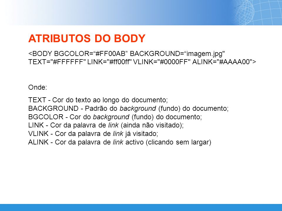 ATRIBUTOS DO BODY <BODY BGCOLOR= #FF00AB BACKGROUND= imagem.jpg TEXT= #FFFFFF LINK= #ff00ff VLINK= #0000FF ALINK= #AAAA00 >