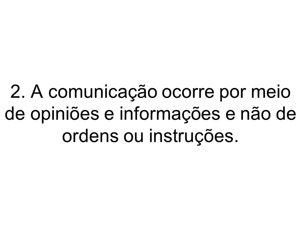 2. A comunicação ocorre por meio de opiniões e informações e não de ordens ou instruções.