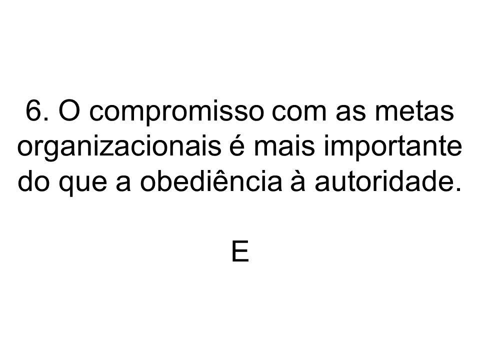 6. O compromisso com as metas organizacionais é mais importante do que a obediência à autoridade. E