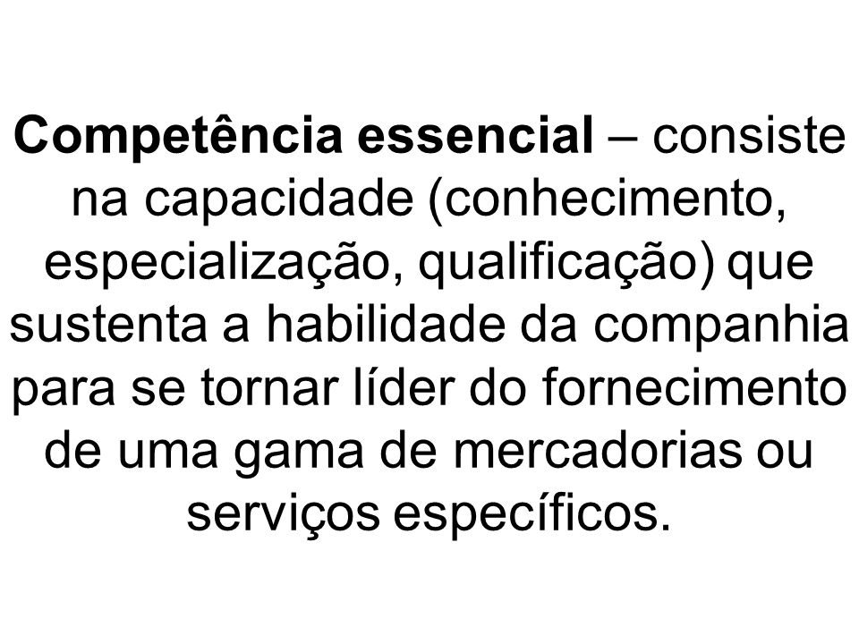 Competência essencial – consiste na capacidade (conhecimento, especialização, qualificação) que sustenta a habilidade da companhia para se tornar líder do fornecimento de uma gama de mercadorias ou serviços específicos.