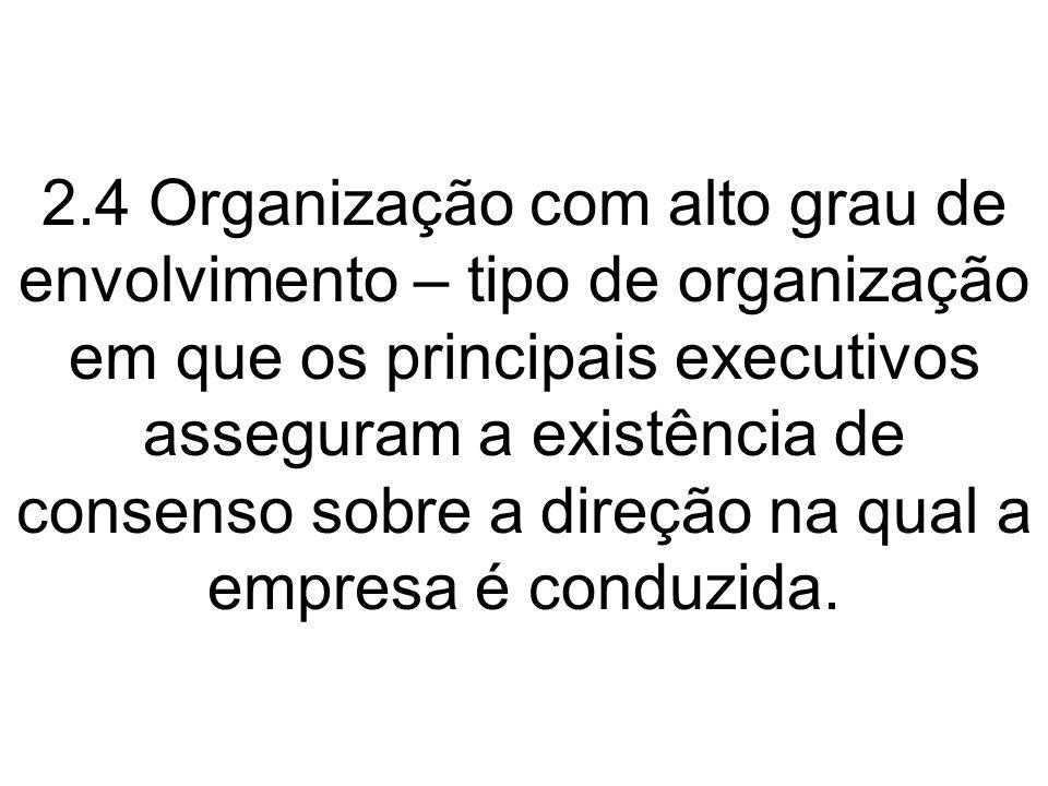 2.4 Organização com alto grau de envolvimento – tipo de organização em que os principais executivos asseguram a existência de consenso sobre a direção na qual a empresa é conduzida.