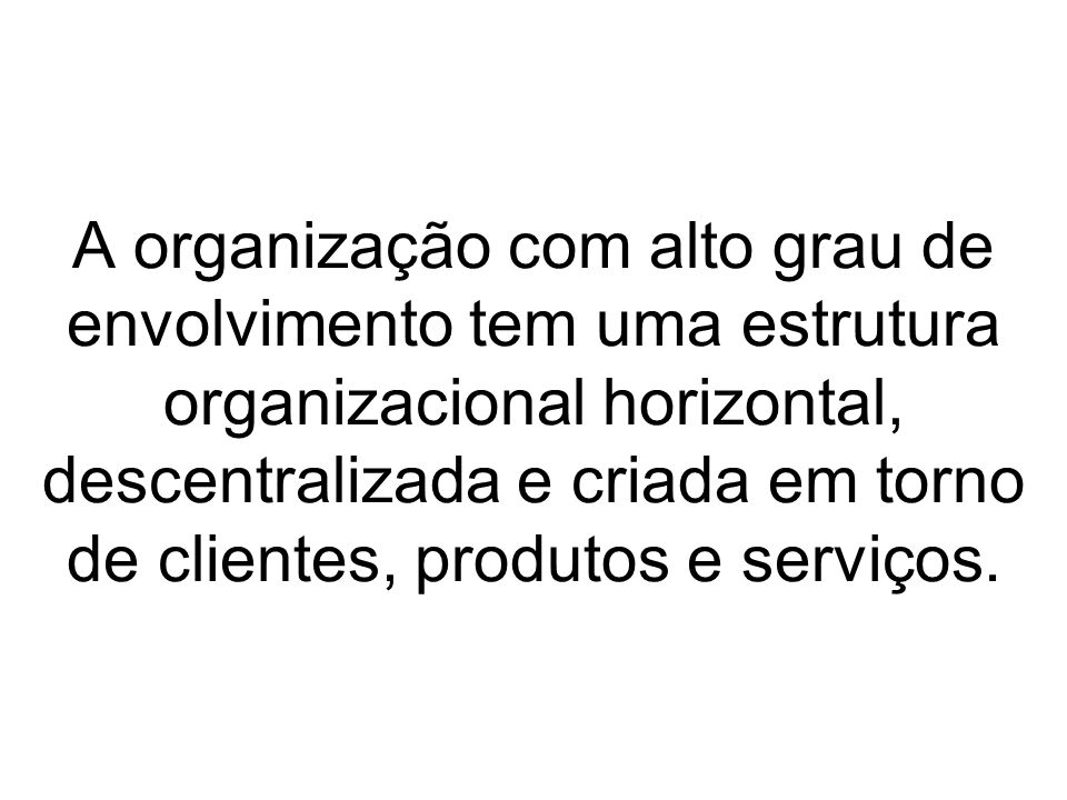 A organização com alto grau de envolvimento tem uma estrutura organizacional horizontal, descentralizada e criada em torno de clientes, produtos e serviços.