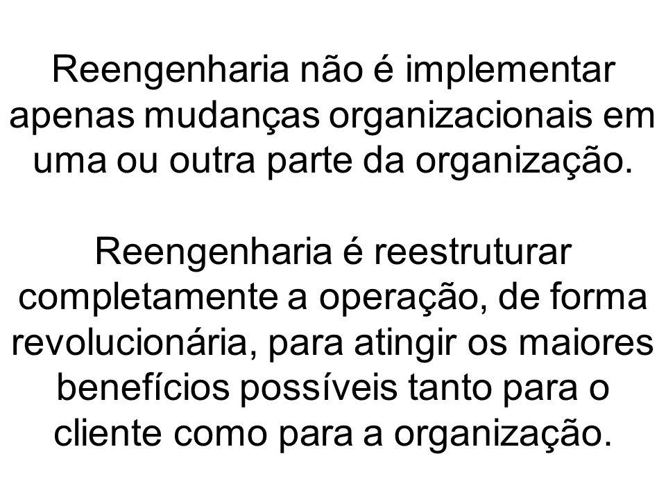 Reengenharia não é implementar apenas mudanças organizacionais em uma ou outra parte da organização.