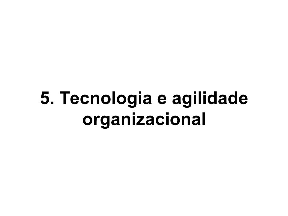 5. Tecnologia e agilidade organizacional