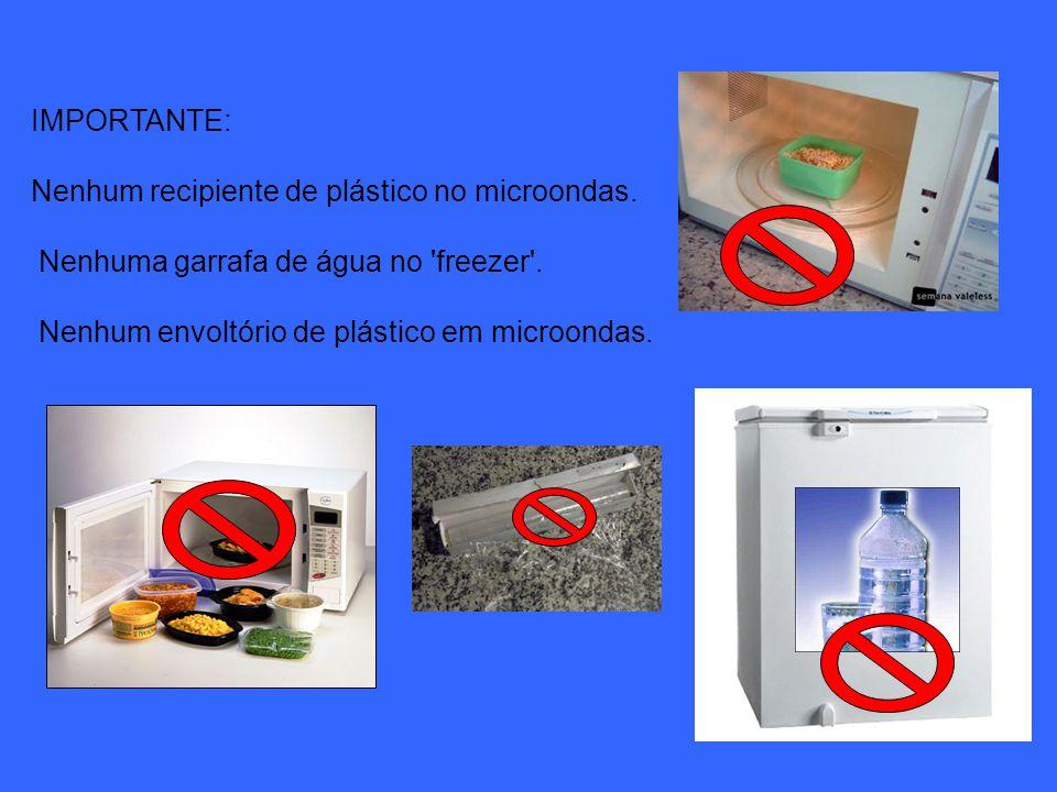 IMPORTANTE: Nenhum recipiente de plástico no microondas. Nenhuma garrafa de água no freezer .