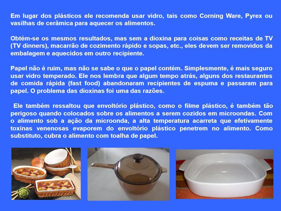 Em lugar dos plásticos ele recomenda usar vidro, tais como Corning Ware, Pyrex ou vasilhas de cerâmica para aquecer os alimentos.