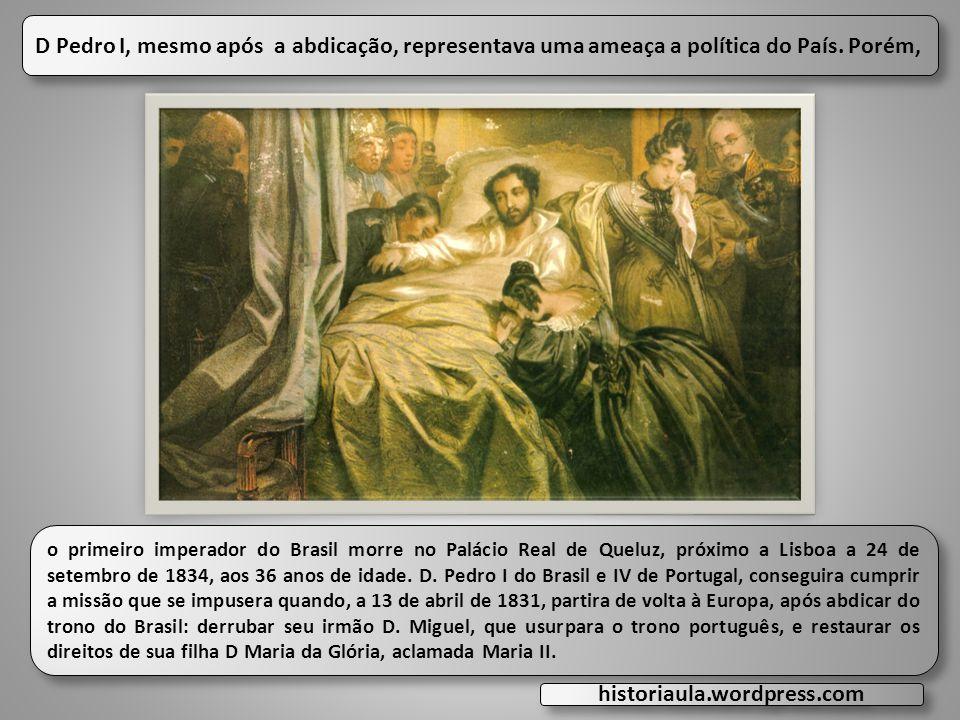 D Pedro I, mesmo após a abdicação, representava uma ameaça a política do País. Porém,